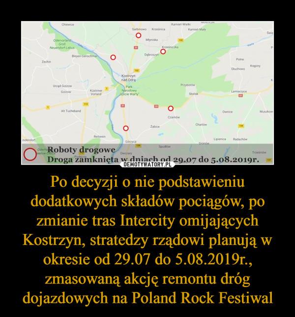 Po decyzji o nie podstawieniu dodatkowych składów pociągów, po zmianie tras Intercity omijających Kostrzyn, stratedzy rządowi planują w okresie od 29.07 do 5.08.2019r., zmasowaną akcję remontu dróg dojazdowych na Poland Rock Festiwal –