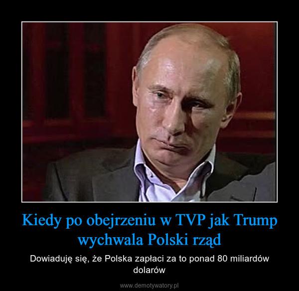 Kiedy po obejrzeniu w TVP jak Trump wychwala Polski rząd – Dowiaduję się, że Polska zapłaci za to ponad 80 miliardów dolarów