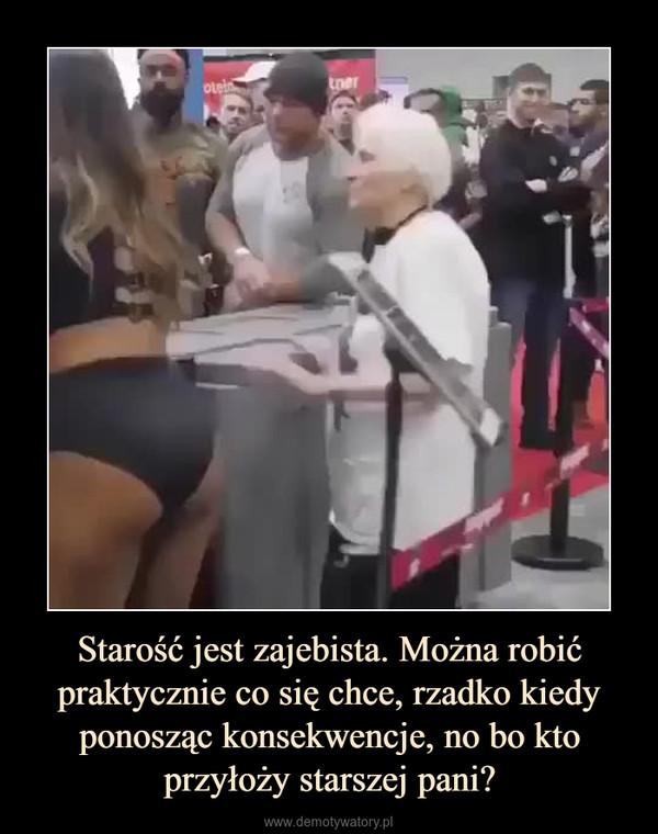 Starość jest zajebista. Można robić praktycznie co się chce, rzadko kiedy ponosząc konsekwencje, no bo kto przyłoży starszej pani? –