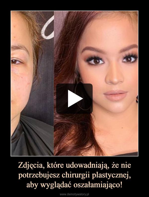Zdjęcia, które udowadniają, że nie potrzebujesz chirurgii plastycznej,aby wyglądać oszałamiająco! –