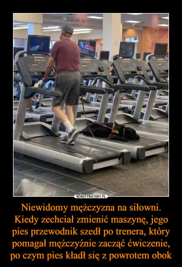 Niewidomy mężczyzna na siłowni. Kiedy zechciał zmienić maszynę, jego pies przewodnik szedł po trenera, który pomagał mężczyźnie zacząć ćwiczenie, po czym pies kładł się z powrotem obok –