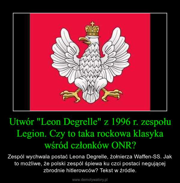 """Utwór """"Leon Degrelle"""" z 1996 r. zespołu Legion. Czy to taka rockowa klasyka wśród członków ONR? – Zespól wychwala postać Leona Degrelle, żołnierza Waffen-SS. Jak to możliwe, że polski zespól śpiewa ku czci postaci negującej zbrodnie hitlerowców? Tekst w źródle."""