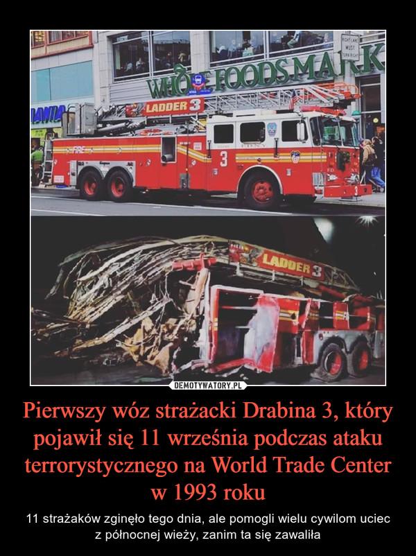 Pierwszy wóz strażacki Drabina 3, który pojawił się 11 września podczas ataku terrorystycznego na World Trade Center w 1993 roku – 11 strażaków zginęło tego dnia, ale pomogli wielu cywilom uciecz północnej wieży, zanim ta się zawaliła