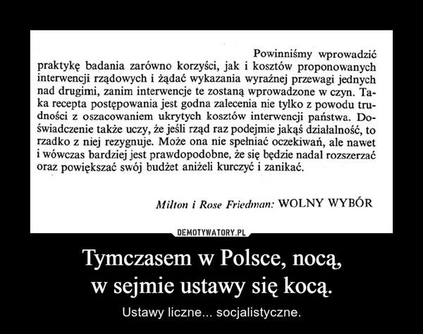 Tymczasem w Polsce, nocą,w sejmie ustawy się kocą. – Ustawy liczne... socjalistyczne.