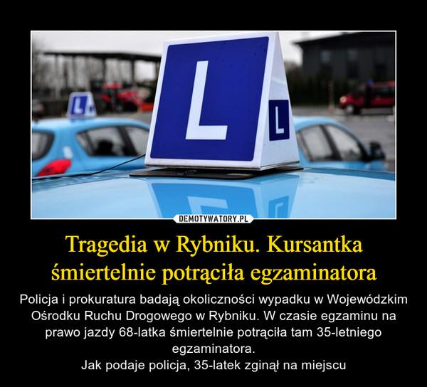 Tragedia w Rybniku. Kursantka śmiertelnie potrąciła egzaminatora – Policja i prokuratura badają okoliczności wypadku w Wojewódzkim Ośrodku Ruchu Drogowego w Rybniku. W czasie egzaminu na prawo jazdy 68-latka śmiertelnie potrąciła tam 35-letniego egzaminatora.Jak podaje policja, 35-latek zginął na miejscu