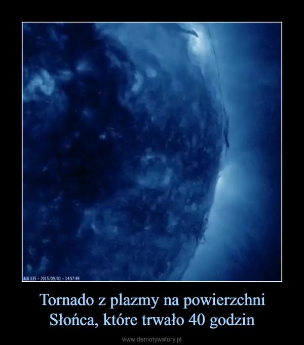 Tornado z plazmy na powierzchni Słońca, które trwało 40 godzin –