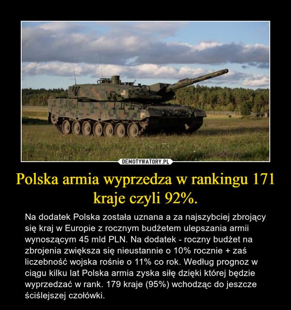 Polska armia wyprzedza w rankingu 171 kraje czyli 92%. – Na dodatek Polska została uznana a za najszybciej zbrojący się kraj w Europie z rocznym budżetem ulepszania armii wynoszącym 45 mld PLN. Na dodatek - roczny budżet na zbrojenia zwiększa się nieustannie o 10% rocznie + zaś liczebność wojska rośnie o 11% co rok. Według prognoz w ciągu kilku lat Polska armia zyska siłę dzięki której będzie wyprzedzać w rank. 179 kraje (95%) wchodząc do jeszcze ściślejszej czołówki.