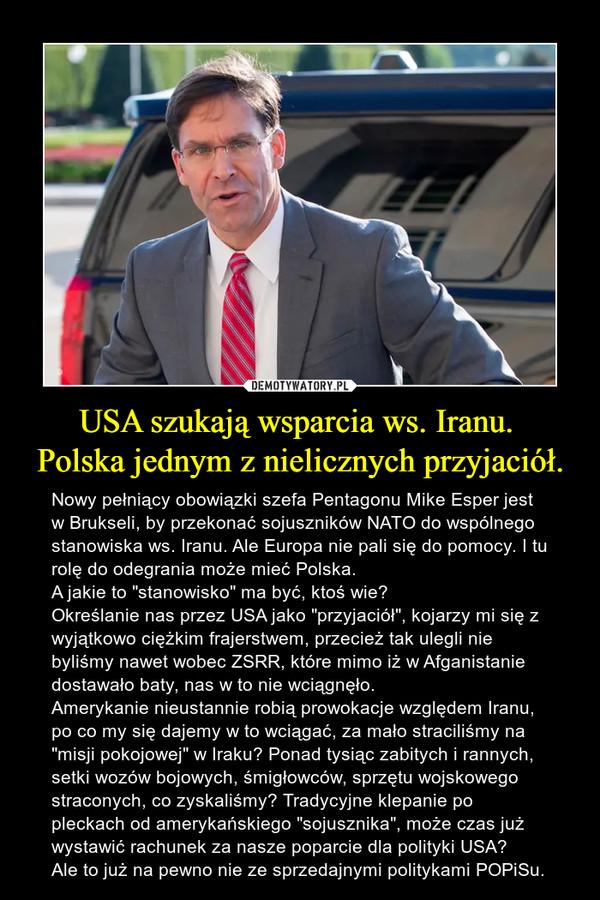 """USA szukają wsparcia ws. Iranu. Polska jednym z nielicznych przyjaciół. – Nowy pełniący obowiązki szefa Pentagonu Mike Esper jest w Brukseli, by przekonać sojuszników NATO do wspólnego stanowiska ws. Iranu. Ale Europa nie pali się do pomocy. I tu rolę do odegrania może mieć Polska.A jakie to """"stanowisko"""" ma być, ktoś wie? Określanie nas przez USA jako """"przyjaciół"""", kojarzy mi się z wyjątkowo ciężkim frajerstwem, przecież tak ulegli nie byliśmy nawet wobec ZSRR, które mimo iż w Afganistanie dostawało baty, nas w to nie wciągnęło. Amerykanie nieustannie robią prowokacje względem Iranu, po co my się dajemy w to wciągać, za mało straciliśmy na """"misji pokojowej"""" w Iraku? Ponad tysiąc zabitych i rannych, setki wozów bojowych, śmigłowców, sprzętu wojskowego straconych, co zyskaliśmy? Tradycyjne klepanie po pleckach od amerykańskiego """"sojusznika"""", może czas już wystawić rachunek za nasze poparcie dla polityki USA? Ale to już na pewno nie ze sprzedajnymi politykami POPiSu."""