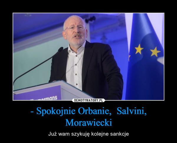 - Spokojnie Orbanie,  Salvini, Morawiecki – Już wam szykuję kolejne sankcje