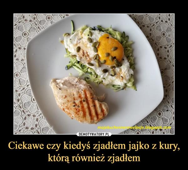 Ciekawe czy kiedyś zjadłem jajko z kury, którą również zjadłem –