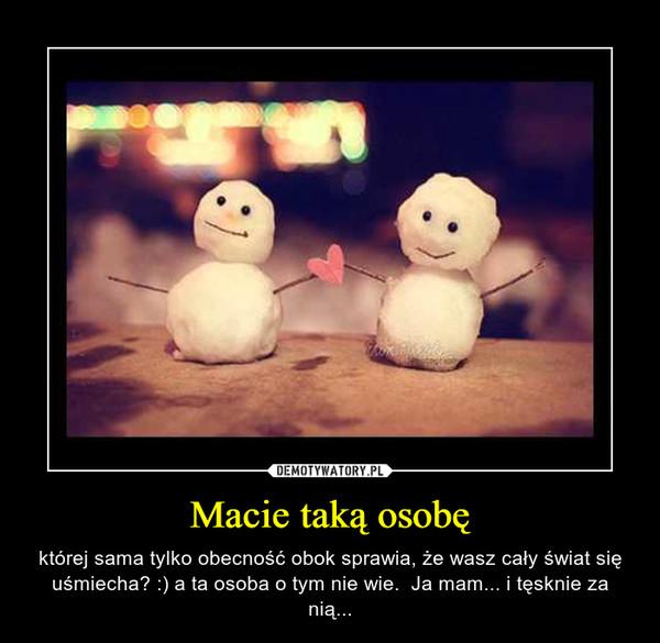 Macie taką osobę – której sama tylko obecność obok sprawia, że wasz cały świat się uśmiecha? :) a ta osoba o tym nie wie.  Ja mam... i tęsknie za nią...