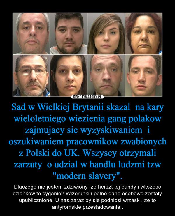 """Sad w Wielkiej Brytanii skazal  na kary wieloletniego wiezienia gang polakow zajmujacy sie wyzyskiwaniem  i oszukiwaniem pracownikow zwabionych z Polski do UK. Wszyscy otrzymali zarzuty  o udzial w handlu ludzmi tzw """"modern slavery"""". – Dlaczego nie jestem zdziwiony ,ze herszt tej bandy i wkszosc czlonkow to cyganie? Wizerunki i pelne dane osobowe zostaly upublicznione. U nas zaraz by sie podniosl wrzask , ze to antyromskie przesladowania.."""