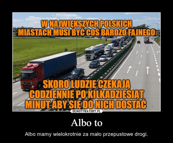 Albo to – Albo mamy wielokrotnie za mało przepustowe drogi.