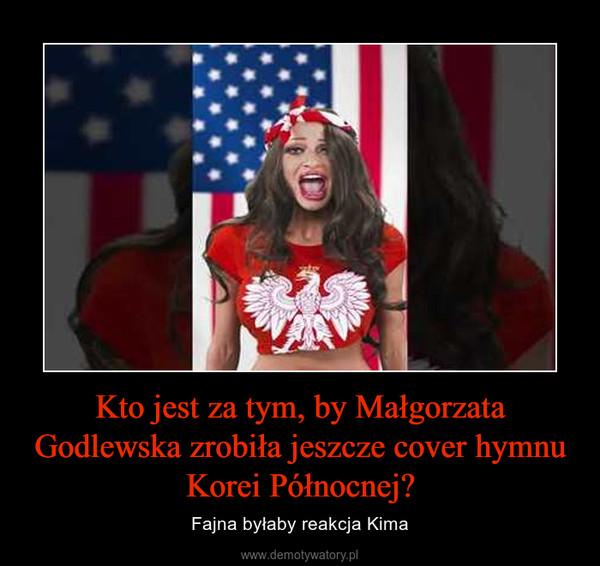 Kto jest za tym, by Małgorzata Godlewska zrobiła jeszcze cover hymnu Korei Północnej? – Fajna byłaby reakcja Kima