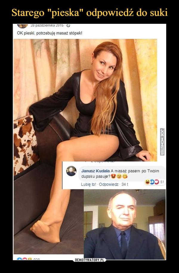 –  OK pieski, potrzebuję masaż stopek!Janusz Kudała A masaż pasem po Twoimdupsku pasuje