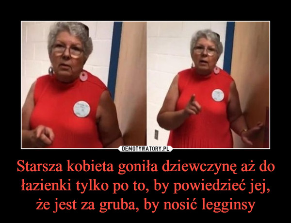 Starsza kobieta goniła dziewczynę aż do łazienki tylko po to, by powiedzieć jej, że jest za gruba, by nosić legginsy –