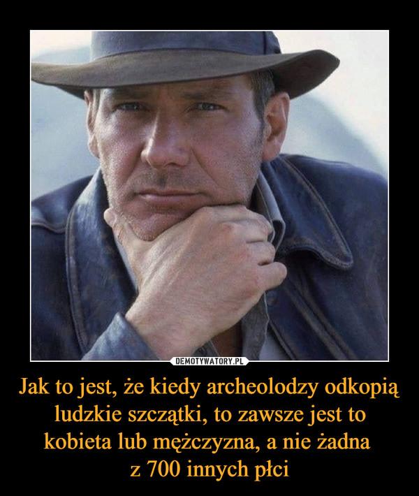 Jak to jest, że kiedy archeolodzy odkopią ludzkie szczątki, to zawsze jest to kobieta lub mężczyzna, a nie żadna z 700 innych płci –