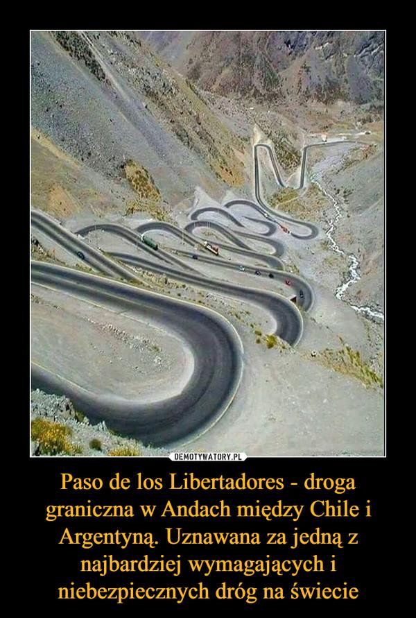 Paso de los Libertadores - droga graniczna w Andach między Chile i Argentyną. Uznawana za jedną z najbardziej wymagających i niebezpiecznych dróg na świecie –