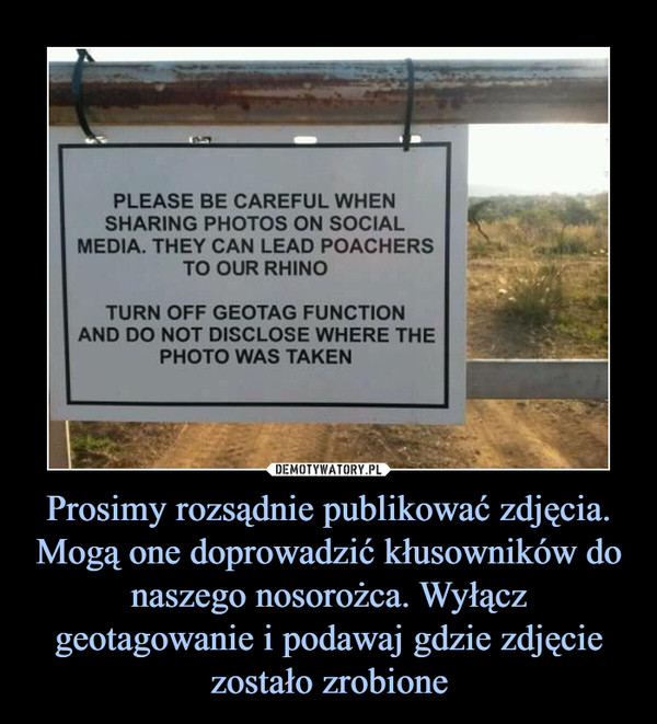Prosimy rozsądnie publikować zdjęcia. Mogą one doprowadzić kłusowników do naszego nosorożca. Wyłącz geotagowanie i podawaj gdzie zdjęcie zostało zrobione –