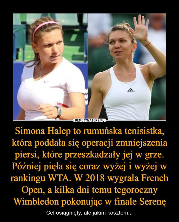 Simona Halep to rumuńska tenisistka, która poddała się operacji zmniejszenia piersi, które przeszkadzały jej w grze. Później pięła się coraz wyżej i wyżej w rankingu WTA. W 2018 wygrała French Open, a kilka dni temu tegoroczny Wimbledon pokonując w finale Serenę – Cel osiągnięty, ale jakim kosztem...