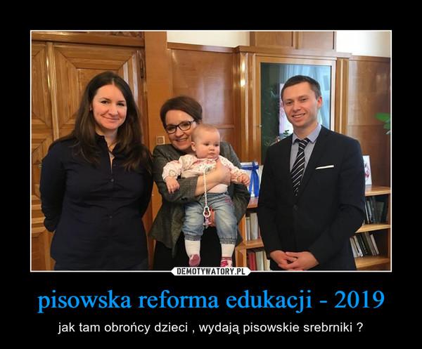 pisowska reforma edukacji - 2019 – jak tam obrońcy dzieci , wydają pisowskie srebrniki ?