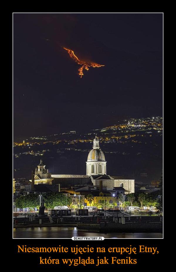 Niesamowite ujęcie na erupcję Etny, która wygląda jak Feniks –