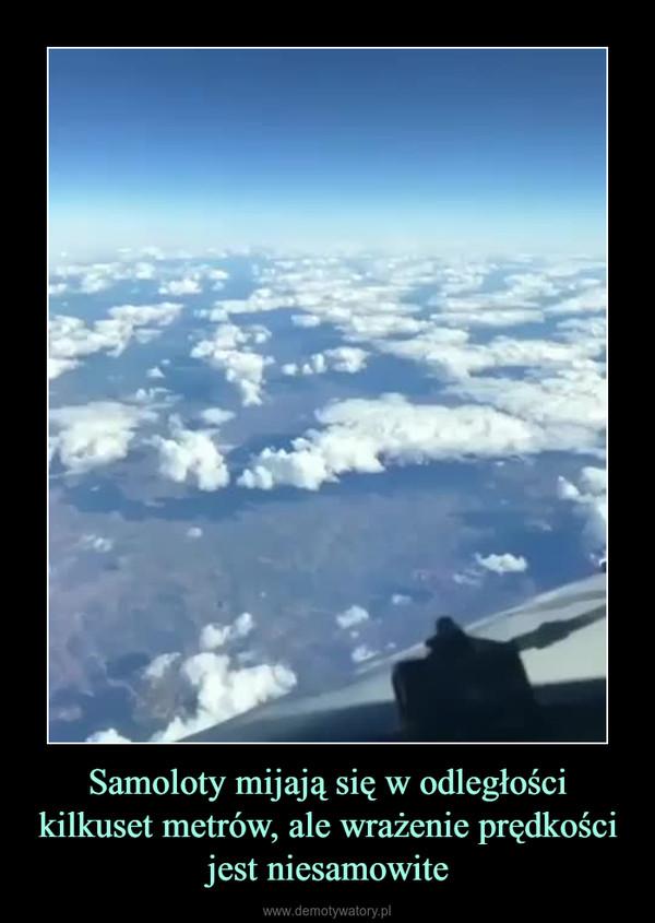 Samoloty mijają się w odległości kilkuset metrów, ale wrażenie prędkości jest niesamowite –