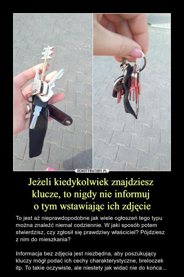 Jeżeli kiedykolwiek znajdziesz klucze, to nigdy nie informuj o tym wstawiając ich zdjęcie – To jest aż nieprawdopodobne jak wiele ogłoszeń tego typu można znaleźć niemal codziennie. W jaki sposób potem stwierdzisz, czy zgłosił się prawdziwy właściciel? Pójdziesz z nim do mieszkania? Informacja bez zdjęcia jest niezbędna, aby poszukujący kluczy mógł podać ich cechy charakterystyczne, breloczek itp. To takie oczywiste, ale niestety jak widać nie do końca...