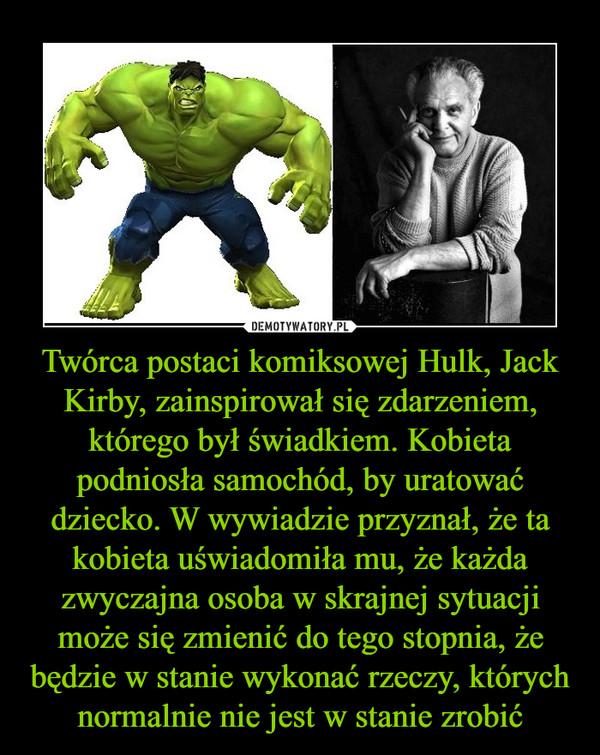 Twórca postaci komiksowej Hulk, Jack Kirby, zainspirował się zdarzeniem, którego był świadkiem. Kobieta podniosła samochód, by uratować dziecko. W wywiadzie przyznał, że ta kobieta uświadomiła mu, że każda zwyczajna osoba w skrajnej sytuacji może się zmienić do tego stopnia, że będzie w stanie wykonać rzeczy, których normalnie nie jest w stanie zrobić –