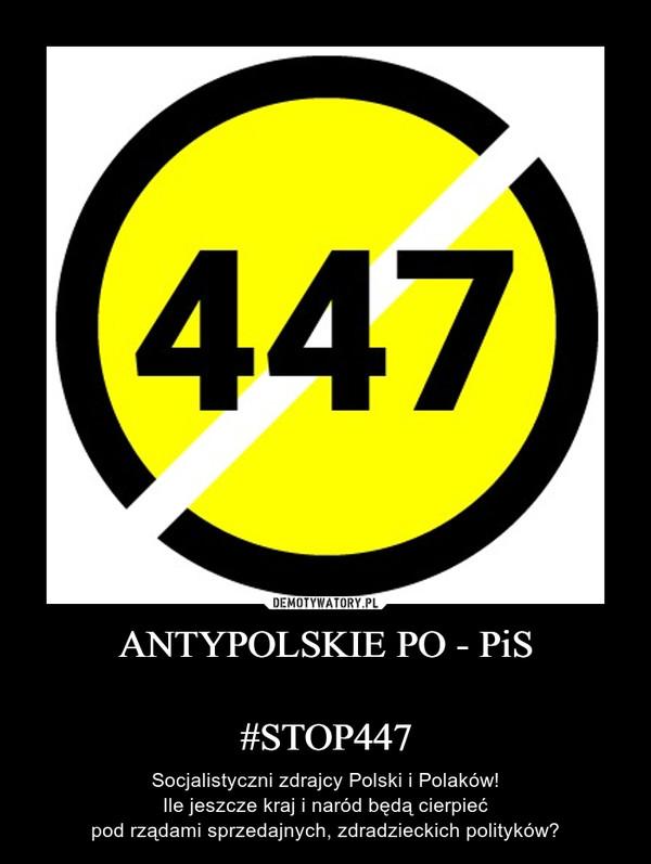 ANTYPOLSKIE PO - PiS#STOP447 – Socjalistyczni zdrajcy Polski i Polaków!Ile jeszcze kraj i naród będą cierpiećpod rządami sprzedajnych, zdradzieckich polityków?
