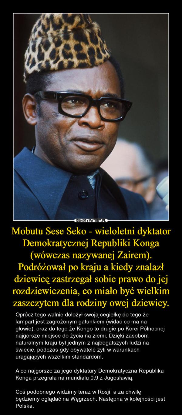 Mobutu Sese Seko - wieloletni dyktator Demokratycznej Republiki Konga (wówczas nazywanej Zairem). Podróżował po kraju a kiedy znalazł dziewicę zastrzegał sobie prawo do jej rozdziewiczenia, co miało być wielkim zaszczytem dla rodziny owej dziewicy. – Oprócz tego walnie dołożył swoją cegiełkę do tego że lampart jest zagrożonym gatunkiem (widać co ma na głowie), oraz do tego że Kongo to drugie po Korei Północnej najgorsze miejsce do życia na ziemi. Dzięki zasobom naturalnym kraju był jednym z najbogatszych ludzi na świecie, podczas gdy obywatele żyli w warunkach urągających wszelkim standardom.A co najgorsze za jego dyktatury Demokratyczna Republika Konga przegrała na mundialu 0:9 z Jugosławią.Coś podobnego widzimy teraz w Rosji, a za chwilę będziemy oglądać na Węgrzech. Następna w kolejności jest Polska.
