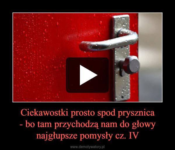 Ciekawostki prosto spod prysznica- bo tam przychodzą nam do głowy najgłupsze pomysły cz. IV –