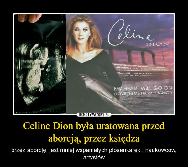 Celine Dion była uratowana przed aborcją, przez księdza – przez aborcję, jest mniej wspaniałych piosenkarek , naukowców, artystów