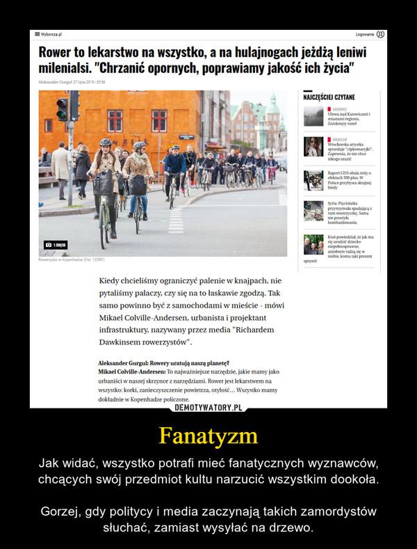 Fanatyzm – Jak widać, wszystko potrafi mieć fanatycznych wyznawców, chcących swój przedmiot kultu narzucić wszystkim dookoła.Gorzej, gdy politycy i media zaczynają takich zamordystów słuchać, zamiast wysyłać na drzewo.