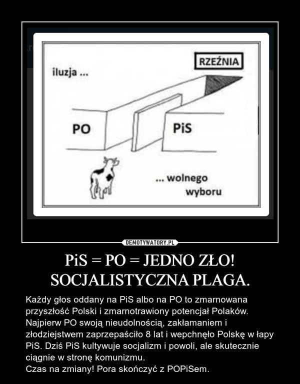 PiS = PO = JEDNO ZŁO!SOCJALISTYCZNA PLAGA. – Każdy głos oddany na PiS albo na PO to zmarnowana przyszłość Polski i zmarnotrawiony potencjał Polaków. Najpierw PO swoją nieudolnością, zakłamaniem i złodziejstwem zaprzepaściło 8 lat i wepchnęło Polskę w łapy PiS. Dziś PiS kultywuje socjalizm i powoli, ale skutecznie ciągnie w stronę komunizmu.Czas na zmiany! Pora skończyć z POPiSem.