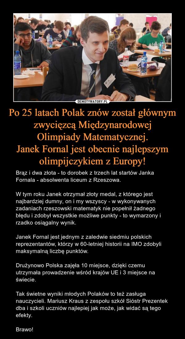 Po 25 latach Polak znów został głównymzwycięzcą MiędzynarodowejOlimpiady Matematycznej.Janek Fornal jest obecnie najlepszymolimpijczykiem z Europy! – Brąz i dwa złota - to dorobek z trzech lat startów Janka Fornala - absolwenta liceum z Rzeszowa.W tym roku Janek otrzymał złoty medal, z którego jest najbardziej dumny, on i my wszyscy - w wykonywanych zadaniach rzeszowski matematyk nie popełnił żadnego błędu i zdobył wszystkie możliwe punkty - to wymarzony i rzadko osiągalny wynik.Janek Fornal jest jednym z zaledwie siedmiu polskich reprezentantów, którzy w 60-letniej historii na IMO zdobyli maksymalną liczbę punktów.Drużynowo Polska zajęła 10 miejsce, dzięki czemu utrzymała prowadzenie wśród krajów UE i 3 miejsce na świecie.Tak świetne wyniki młodych Polaków to też zasługa nauczycieli. Mariusz Kraus z zespołu szkół Sióstr Prezentek dba i szkoli uczniów najlepiej jak może, jak widać są tego efekty.Brawo!