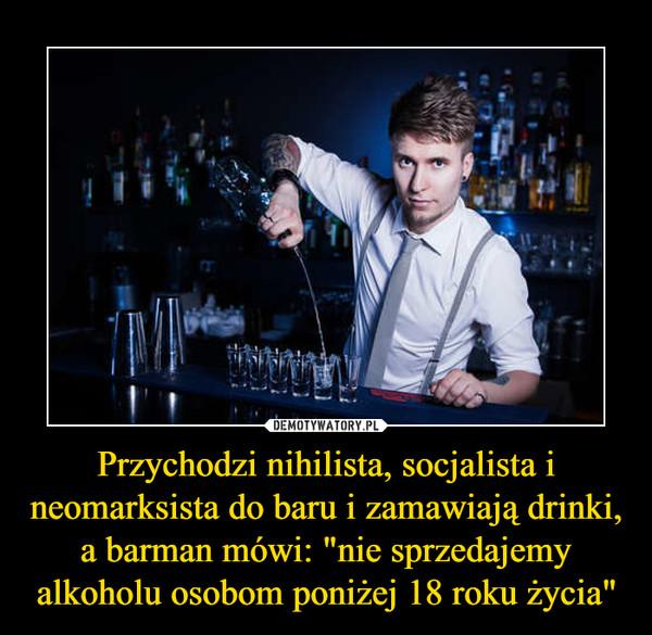 """Przychodzi nihilista, socjalista i neomarksista do baru i zamawiają drinki, a barman mówi: """"nie sprzedajemy alkoholu osobom poniżej 18 roku życia"""" –"""