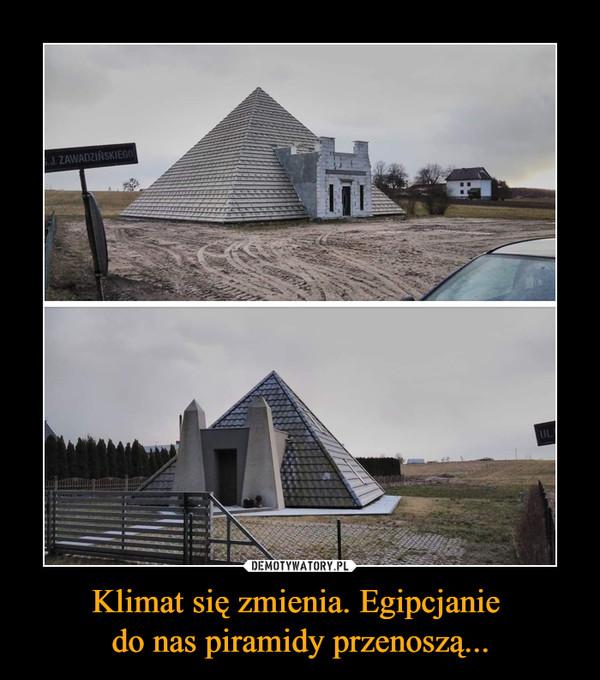 Klimat się zmienia. Egipcjanie do nas piramidy przenoszą... –