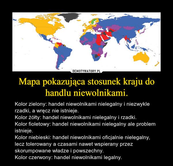 Mapa pokazująca stosunek kraju do handlu niewolnikami. – Kolor zielony: handel niewolnikami nielegalny i niezwykle rzadki, a wręcz nie istnieje.Kolor żółty: handel niewolnikami nielegalny i rzadki.Kolor fioletowy: handel niewolnikami nielegalny ale problem istnieje.Kolor niebieski: handel niewolnikami oficjalnie nielegalny, lecz tolerowany a czasami nawet wspierany przez skorumpowane władze i powszechny.Kolor czerwony: handel niewolnikami legalny.