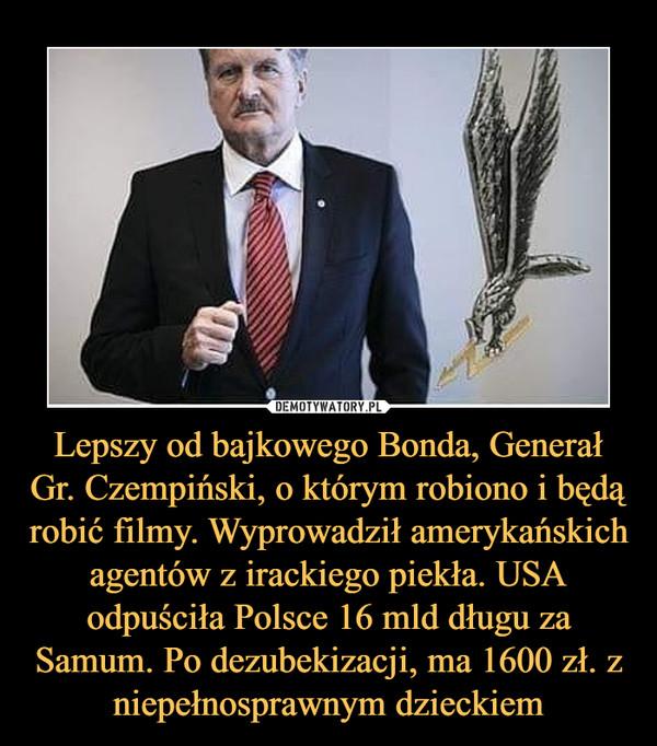 Lepszy od bajkowego Bonda, Generał Gr. Czempiński, o którym robiono i będą robić filmy. Wyprowadził amerykańskich agentów z irackiego piekła. USA odpuściła Polsce 16 mld długu za Samum. Po dezubekizacji, ma 1600 zł. z niepełnosprawnym dzieckiem –