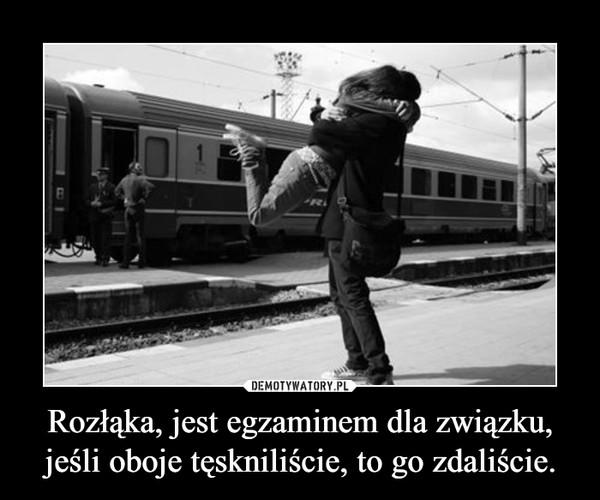 Rozłąka, jest egzaminem dla związku, jeśli oboje tęskniliście, to go zdaliście. –