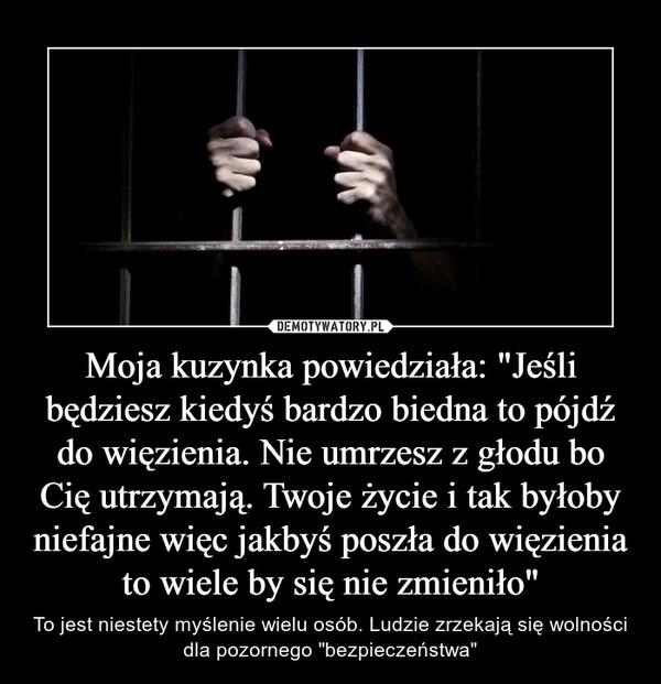 """Moja kuzynka powiedziała: """"Jeśli będziesz kiedyś bardzo biedna to pójdź do więzienia. Nie umrzesz z głodu bo Cię utrzymają. Twoje życie i tak byłoby niefajne więc jakbyś poszła do więzienia to wiele by się nie zmieniło"""" – To jest niestety myślenie wielu osób. Ludzie zrzekają się wolności dla pozornego """"bezpieczeństwa"""""""