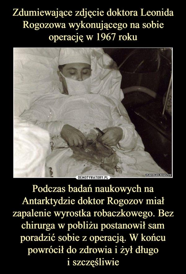 Podczas badań naukowych na Antarktydzie doktor Rogozov miał zapalenie wyrostka robaczkowego. Bez chirurga w pobliżu postanowił sam poradzić sobie z operacją. W końcu powrócił do zdrowia i żył długoi szczęśliwie –