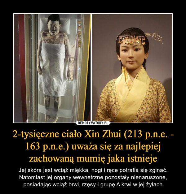 2-tysięczne ciało Xin Zhui (213 p.n.e. - 163 p.n.e.) uważa się za najlepiej zachowaną mumię jaka istnieje – Jej skóra jest wciąż miękka, nogi i ręce potrafią się zginać. Natomiast jej organy wewnętrzne pozostały nienaruszone, posiadając wciąż brwi, rzęsy i grupę A krwi w jej żyłach