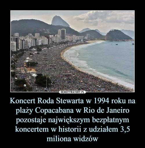 Koncert Roda Stewarta w 1994 roku na plaży Copacabana w Rio de Janeiro pozostaje największym bezpłatnym koncertem w historii z udziałem 3,5 miliona widzów