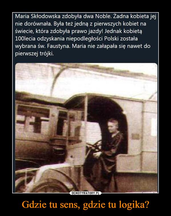 Gdzie tu sens, gdzie tu logika? –  Maria Skłodowska zdobyła dwa Noble. Żadna kobieta jej ie dorównała. Była też jedną z pierwszych kobiet na 'wiecie, która zdobyła prawo jazdy! Jednak kobietą 100Iecia odzyskania niepodległości Polski została wybrana św. Faustyna. Maria nie załapała się nawet do pierwszej trójki.