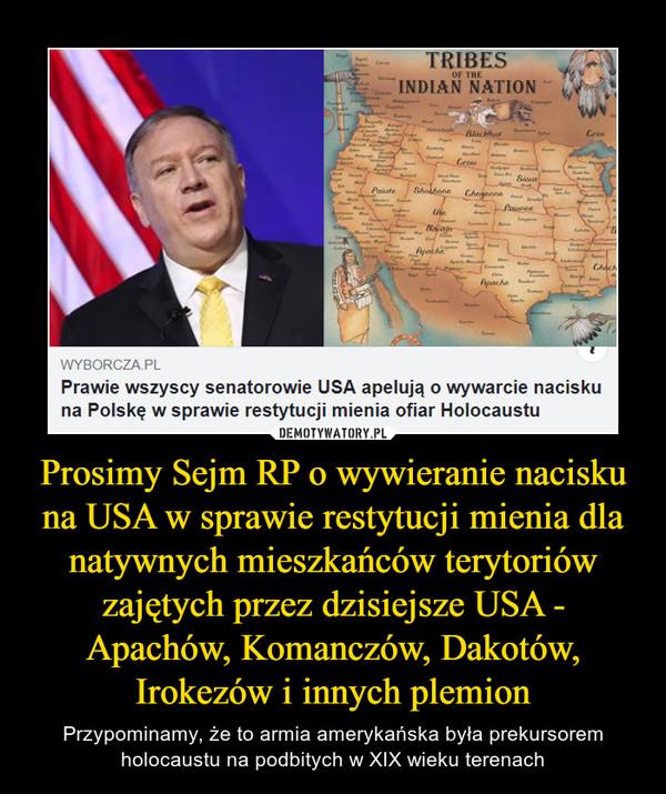 Prosimy Sejm RP o wywieranie nacisku na USA w sprawie restytucji mienia dla natywnych mieszkańców terytoriów zajętych przez dzisiejsze USA - Apachów, Komanczów, Dakotów, Irokezów i innych plemion – Przypominamy, że to armia amerykańska była prekursorem holocaustu na podbitych w XIX wieku terenach