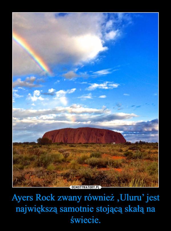 Ayers Rock zwany również 'Uluru' jest największą samotnie stojącą skałą na świecie. –