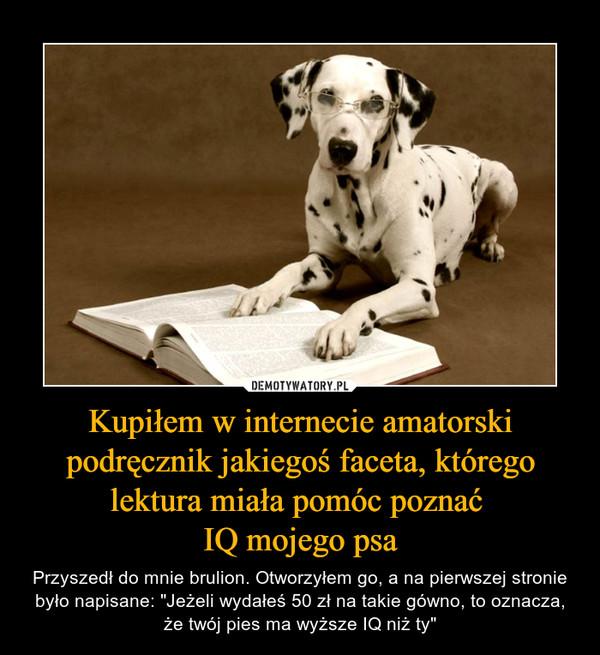 """Kupiłem w internecie amatorski podręcznik jakiegoś faceta, którego lektura miała pomóc poznać IQ mojego psa – Przyszedł do mnie brulion. Otworzyłem go, a na pierwszej stronie było napisane: """"Jeżeli wydałeś 50 zł na takie gówno, to oznacza, że twój pies ma wyższe IQ niż ty"""""""