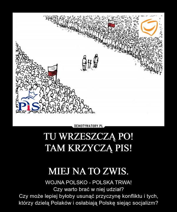 TU WRZESZCZĄ PO!TAM KRZYCZĄ PIS!MIEJ NA TO ZWIS. – WOJNA POLSKO - POLSKA TRWA!Czy warto brać w niej udział?Czy może lepiej byłoby usunąć przyczynę konfliktu i tych,którzy dzielą Polaków i osłabiają Polskę siejąc socjalizm?
